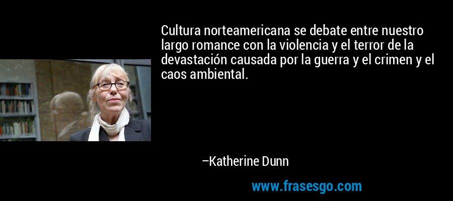 Cultura norteamericana se debate entre nuestro largo romance con la violencia y el terror de la devastación causada por la guerra y el crimen y el caos ambiental. – Katherine Dunn
