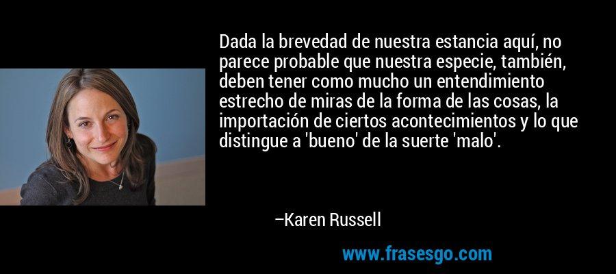 Dada la brevedad de nuestra estancia aquí, no parece probable que nuestra especie, también, deben tener como mucho un entendimiento estrecho de miras de la forma de las cosas, la importación de ciertos acontecimientos y lo que distingue a 'bueno' de la suerte 'malo'. – Karen Russell