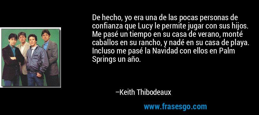 De hecho, yo era una de las pocas personas de confianza que Lucy le permite jugar con sus hijos. Me pasé un tiempo en su casa de verano, monté caballos en su rancho, y nadé en su casa de playa. Incluso me pasé la Navidad con ellos en Palm Springs un año. – Keith Thibodeaux