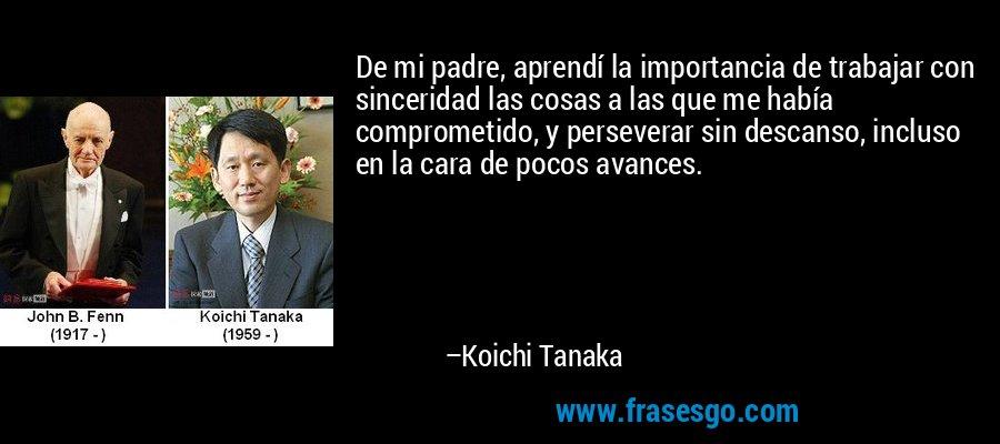 De mi padre, aprendí la importancia de trabajar con sinceridad las cosas a las que me había comprometido, y perseverar sin descanso, incluso en la cara de pocos avances. – Koichi Tanaka