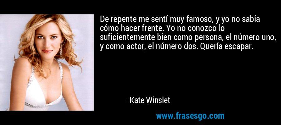 De repente me sentí muy famoso, y yo no sabía cómo hacer frente. Yo no conozco lo suficientemente bien como persona, el número uno, y como actor, el número dos. Quería escapar. – Kate Winslet