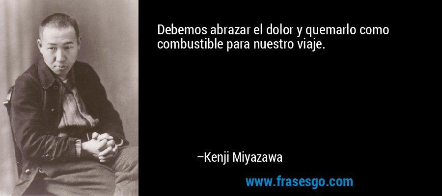 Debemos abrazar el dolor y quemarlo como combustible para nuestro viaje. – Kenji Miyazawa