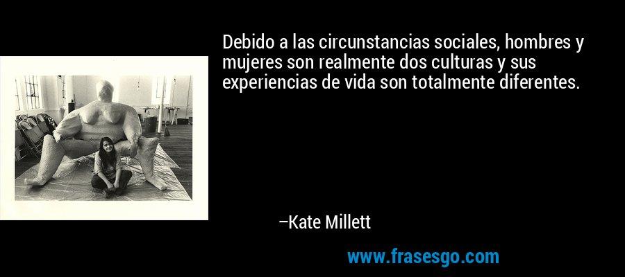 Debido a las circunstancias sociales, hombres y mujeres son realmente dos culturas y sus experiencias de vida son totalmente diferentes. – Kate Millett