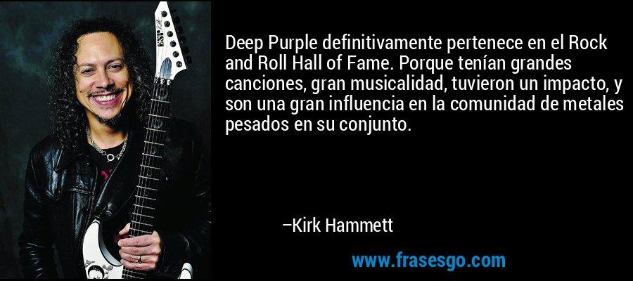 Deep Purple definitivamente pertenece en el Rock and Roll Hall of Fame. Porque tenían grandes canciones, gran musicalidad, tuvieron un impacto, y son una gran influencia en la comunidad de metales pesados en su conjunto. – Kirk Hammett