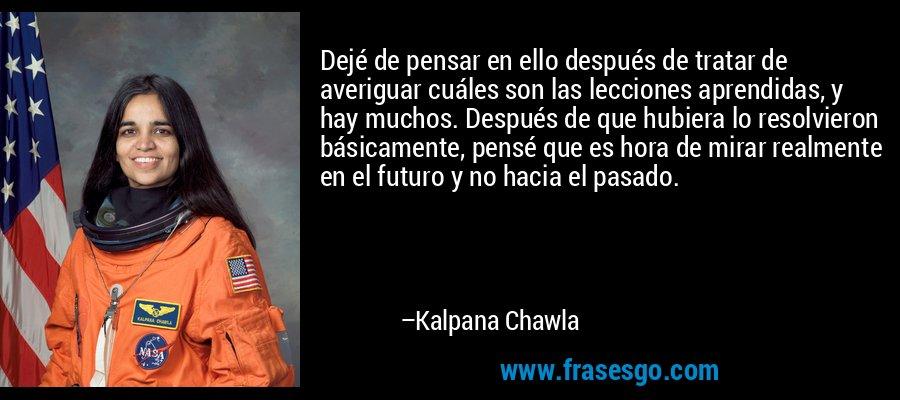 Dejé de pensar en ello después de tratar de averiguar cuáles son las lecciones aprendidas, y hay muchos. Después de que hubiera lo resolvieron básicamente, pensé que es hora de mirar realmente en el futuro y no hacia el pasado. – Kalpana Chawla
