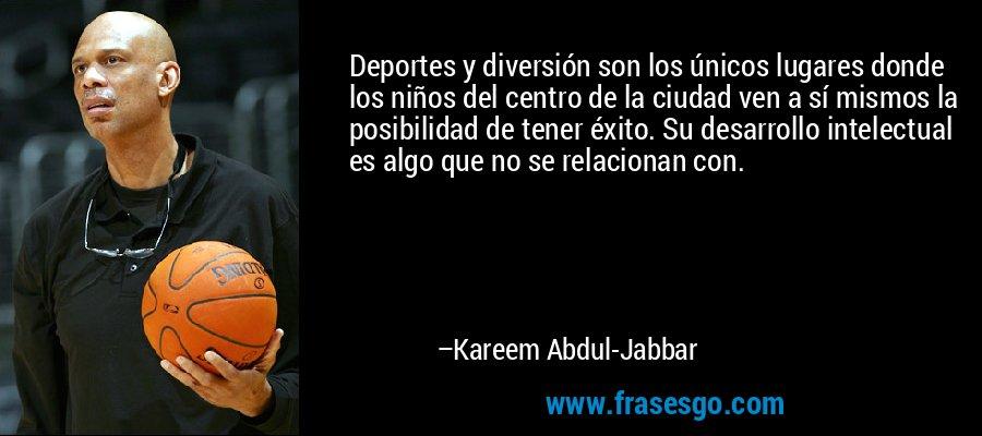 Deportes y diversión son los únicos lugares donde los niños del centro de la ciudad ven a sí mismos la posibilidad de tener éxito. Su desarrollo intelectual es algo que no se relacionan con. – Kareem Abdul-Jabbar