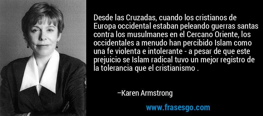 Desde las Cruzadas, cuando los cristianos de Europa occidental estaban peleando guerras santas contra los musulmanes en el Cercano Oriente, los occidentales a menudo han percibido Islam como una fe violenta e intolerante - a pesar de que este prejuicio se Islam radical tuvo un mejor registro de la tolerancia que el cristianismo . – Karen Armstrong