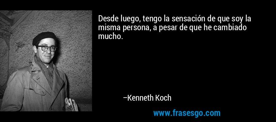 Desde luego, tengo la sensación de que soy la misma persona, a pesar de que he cambiado mucho. – Kenneth Koch