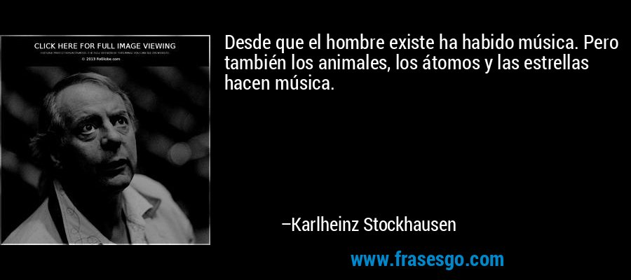 Desde que el hombre existe ha habido música. Pero también los animales, los átomos y las estrellas hacen música. – Karlheinz Stockhausen