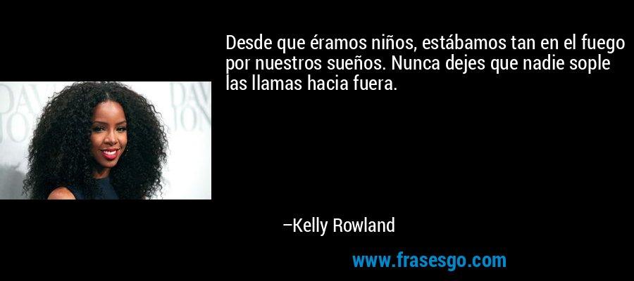 Desde que éramos niños, estábamos tan en el fuego por nuestros sueños. Nunca dejes que nadie sople las llamas hacia fuera. – Kelly Rowland