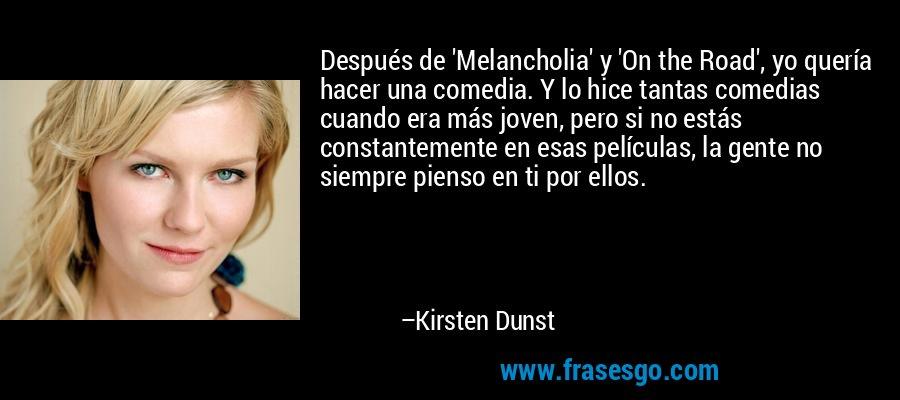 Después de 'Melancholia' y 'On the Road', yo quería hacer una comedia. Y lo hice tantas comedias cuando era más joven, pero si no estás constantemente en esas películas, la gente no siempre pienso en ti por ellos. – Kirsten Dunst