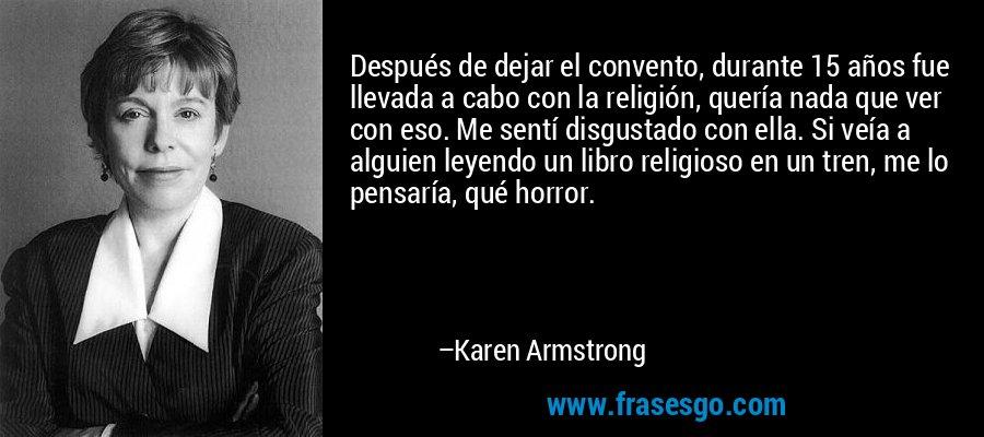Después de dejar el convento, durante 15 años fue llevada a cabo con la religión, quería nada que ver con eso. Me sentí disgustado con ella. Si veía a alguien leyendo un libro religioso en un tren, me lo pensaría, qué horror. – Karen Armstrong