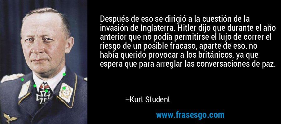 Después de eso se dirigió a la cuestión de la invasión de Inglaterra. Hitler dijo que durante el año anterior que no podía permitirse el lujo de correr el riesgo de un posible fracaso, aparte de eso, no había querido provocar a los británicos, ya que espera que para arreglar las conversaciones de paz. – Kurt Student
