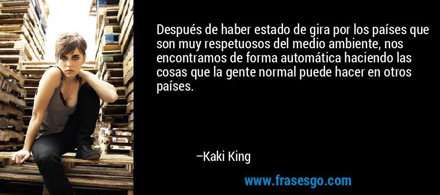 Después de haber estado de gira por los países que son muy respetuosos del medio ambiente, nos encontramos de forma automática haciendo las cosas que la gente normal puede hacer en otros países. – Kaki King