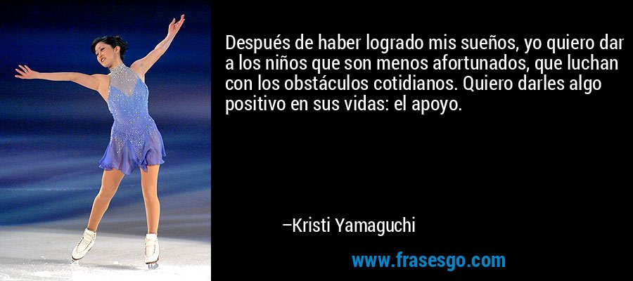 Después de haber logrado mis sueños, yo quiero dar a los niños que son menos afortunados, que luchan con los obstáculos cotidianos. Quiero darles algo positivo en sus vidas: el apoyo. – Kristi Yamaguchi