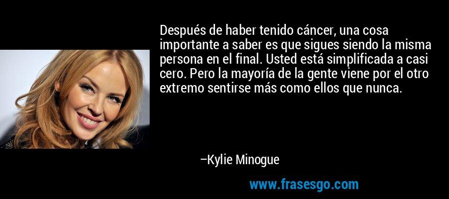 Después de haber tenido cáncer, una cosa importante a saber es que sigues siendo la misma persona en el final. Usted está simplificada a casi cero. Pero la mayoría de la gente viene por el otro extremo sentirse más como ellos que nunca. – Kylie Minogue