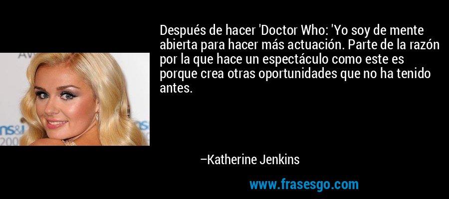 Después de hacer 'Doctor Who: 'Yo soy de mente abierta para hacer más actuación. Parte de la razón por la que hace un espectáculo como este es porque crea otras oportunidades que no ha tenido antes. – Katherine Jenkins
