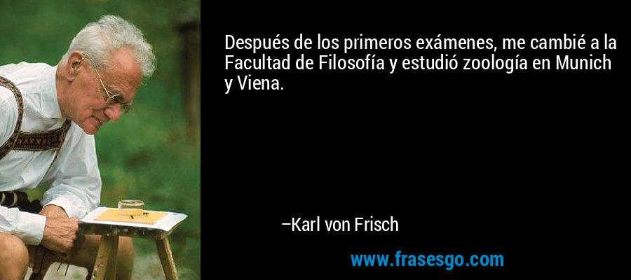 Después de los primeros exámenes, me cambié a la Facultad de Filosofía y estudió zoología en Munich y Viena. – Karl von Frisch