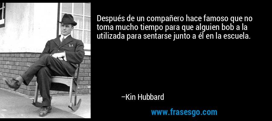 Después de un compañero hace famoso que no toma mucho tiempo para que alguien bob a la utilizada para sentarse junto a él en la escuela. – Kin Hubbard