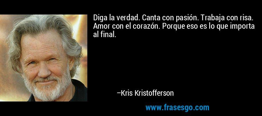 Diga la verdad. Canta con pasión. Trabaja con risa. Amor con el corazón. Porque eso es lo que importa al final. – Kris Kristofferson