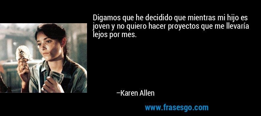 Digamos que he decidido que mientras mi hijo es joven y no quiero hacer proyectos que me llevaría lejos por mes. – Karen Allen