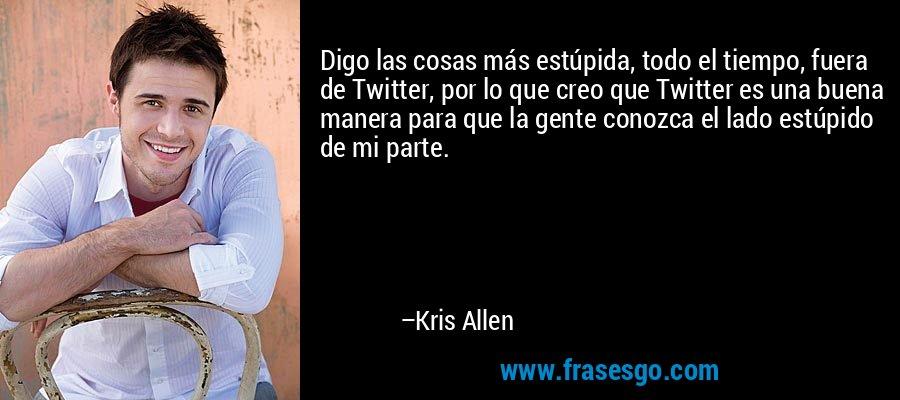 Digo las cosas más estúpida, todo el tiempo, fuera de Twitter, por lo que creo que Twitter es una buena manera para que la gente conozca el lado estúpido de mi parte. – Kris Allen