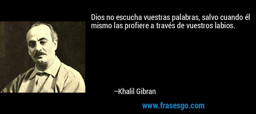 Dios no escucha vuestras palabras, salvo cuando él mismo las profiere a través de vuestros labios. – Khalil Gibran