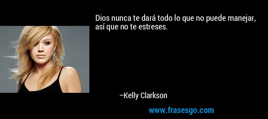Dios nunca te dará todo lo que no puede manejar, así que no te estreses. – Kelly Clarkson