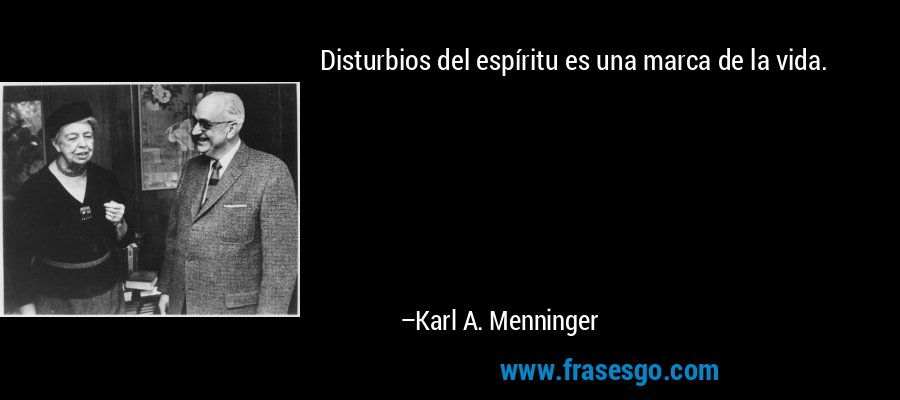 Disturbios del espíritu es una marca de la vida. – Karl A. Menninger