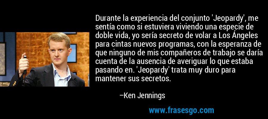 Durante la experiencia del conjunto 'Jeopardy', me sentía como si estuviera viviendo una especie de doble vida, yo sería secreto de volar a Los Ángeles para cintas nuevos programas, con la esperanza de que ninguno de mis compañeros de trabajo se daría cuenta de la ausencia de averiguar lo que estaba pasando en. 'Jeopardy' trata muy duro para mantener sus secretos. – Ken Jennings