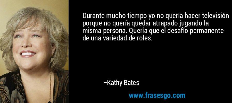 Durante mucho tiempo yo no quería hacer televisión porque no quería quedar atrapado jugando la misma persona. Quería que el desafío permanente de una variedad de roles. – Kathy Bates