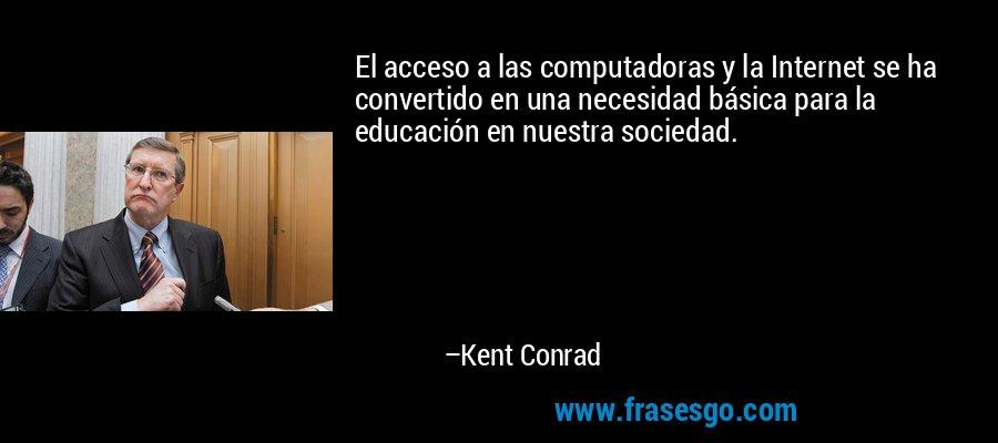 El acceso a las computadoras y la Internet se ha convertido en una necesidad básica para la educación en nuestra sociedad. – Kent Conrad