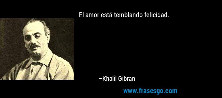 El amor está temblando felicidad. – Khalil Gibran