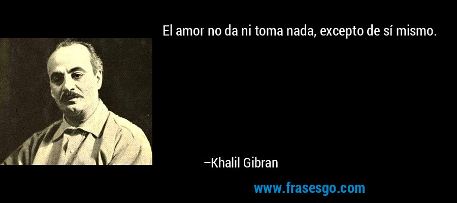 El amor no da ni toma nada, excepto de sí mismo. – Khalil Gibran