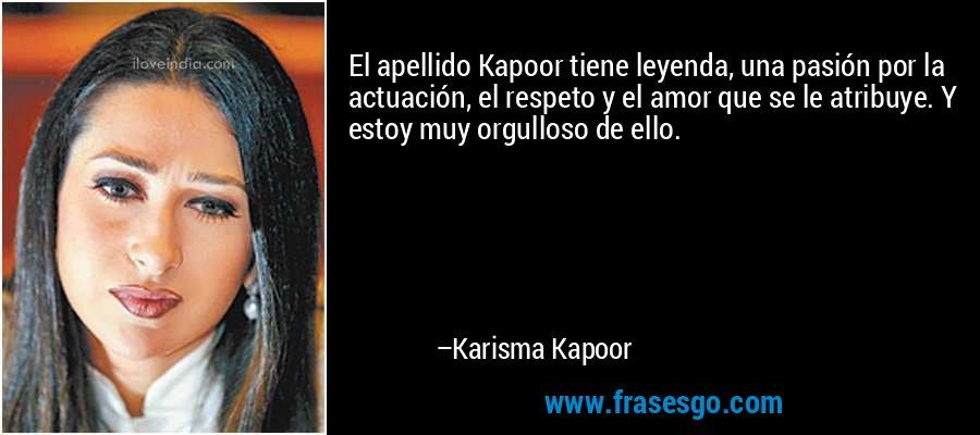 El apellido Kapoor tiene leyenda, una pasión por la actuación, el respeto y el amor que se le atribuye. Y estoy muy orgulloso de ello. – Karisma Kapoor