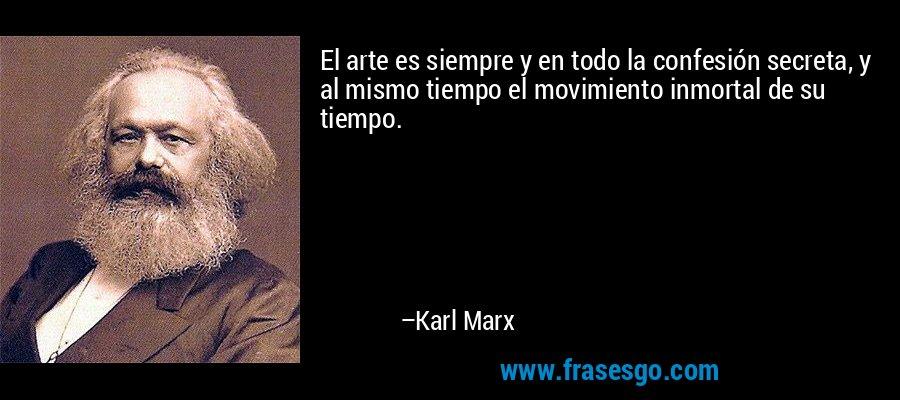 El arte es siempre y en todo la confesión secreta, y al mismo tiempo el movimiento inmortal de su tiempo. – Karl Marx