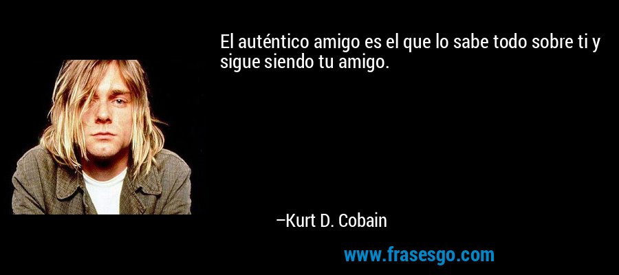 El auténtico amigo es el que lo sabe todo sobre ti y sigue siendo tu amigo. – Kurt D. Cobain