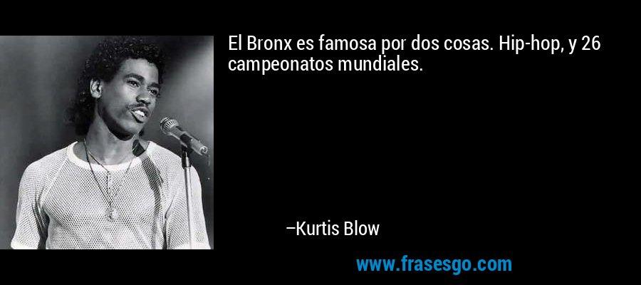 El Bronx es famosa por dos cosas. Hip-hop, y 26 campeonatos mundiales. – Kurtis Blow