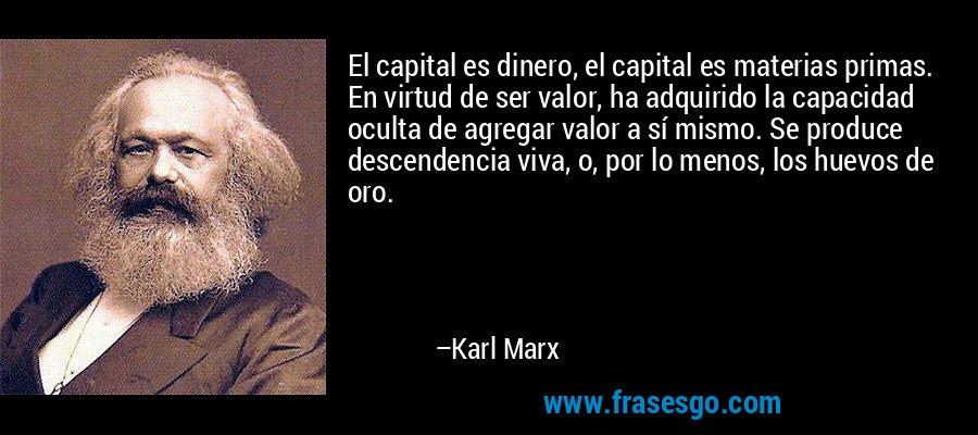 El capital es dinero, el capital es materias primas. En virtud de ser valor, ha adquirido la capacidad oculta de agregar valor a sí mismo. Se produce descendencia viva, o, por lo menos, los huevos de oro. – Karl Marx