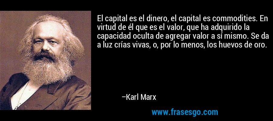 El capital es el dinero, el capital es commodities. En virtud de él que es el valor, que ha adquirido la capacidad oculta de agregar valor a sí mismo. Se da a luz crías vivas, o, por lo menos, los huevos de oro. – Karl Marx