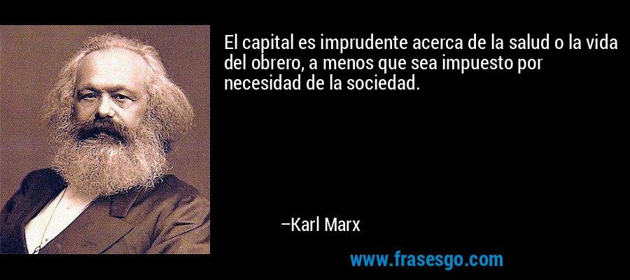 El capital es imprudente acerca de la salud o la vida del obrero, a menos que sea impuesto por necesidad de la sociedad. – Karl Marx