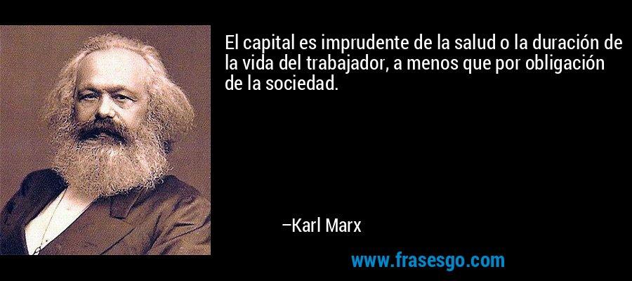 El capital es imprudente de la salud o la duración de la vida del trabajador, a menos que por obligación de la sociedad. – Karl Marx