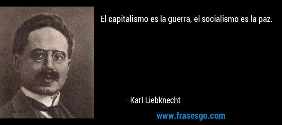 El capitalismo es la guerra, el socialismo es la paz. – Karl Liebknecht