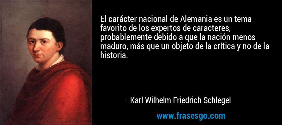 El carácter nacional de Alemania es un tema favorito de los expertos de caracteres, probablemente debido a que la nación menos maduro, más que un objeto de la crítica y no de la historia. – Karl Wilhelm Friedrich Schlegel