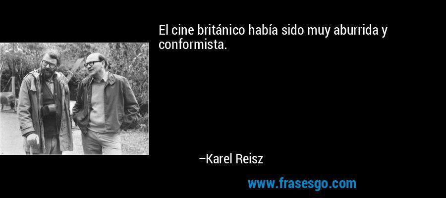 El cine británico había sido muy aburrida y conformista. – Karel Reisz