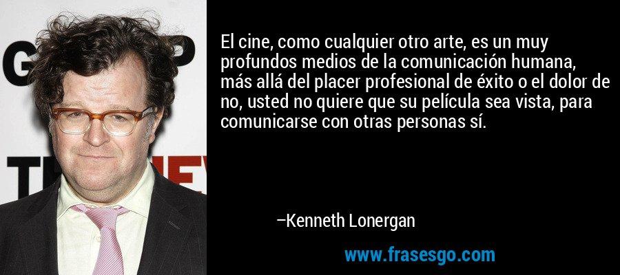 El cine, como cualquier otro arte, es un muy profundos medios de la comunicación humana, más allá del placer profesional de éxito o el dolor de no, usted no quiere que su película sea vista, para comunicarse con otras personas sí. – Kenneth Lonergan