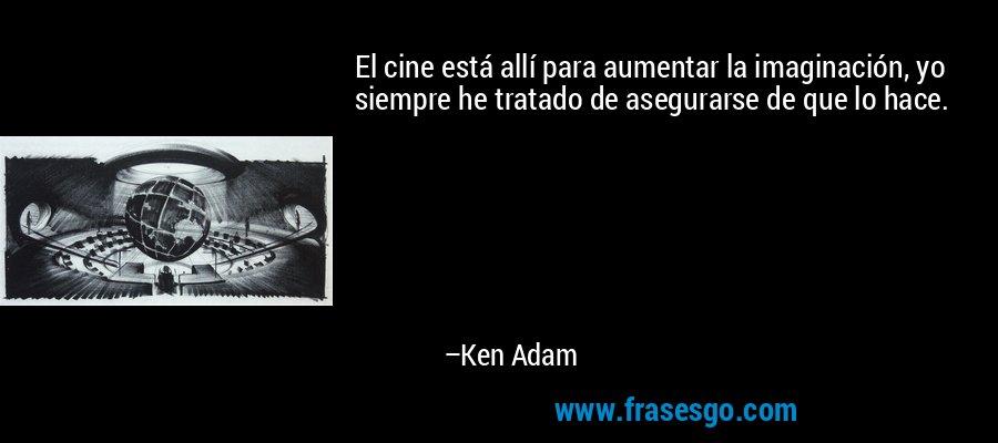 El cine está allí para aumentar la imaginación, yo siempre he tratado de asegurarse de que lo hace. – Ken Adam