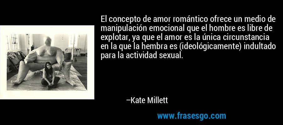 El concepto de amor romántico ofrece un medio de manipulación emocional que el hombre es libre de explotar, ya que el amor es la única circunstancia en la que la hembra es (ideológicamente) indultado para la actividad sexual. – Kate Millett