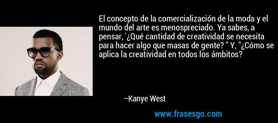 El concepto de la comercialización de la moda y el mundo del arte es menospreciado. Ya sabes, a pensar, '¿Qué cantidad de creatividad se necesita para hacer algo que masas de gente?