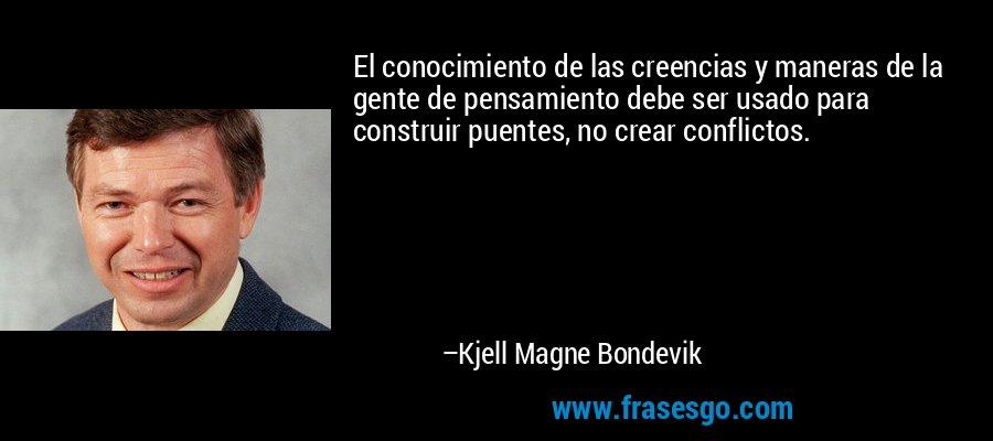 El conocimiento de las creencias y maneras de la gente de pensamiento debe ser usado para construir puentes, no crear conflictos. – Kjell Magne Bondevik